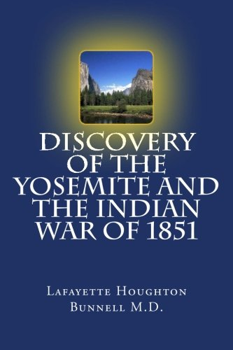 Discovery of the Yosemite and the Indian War of 1851: Bunnell M.D., Lafayette Houghton; Mack, ...