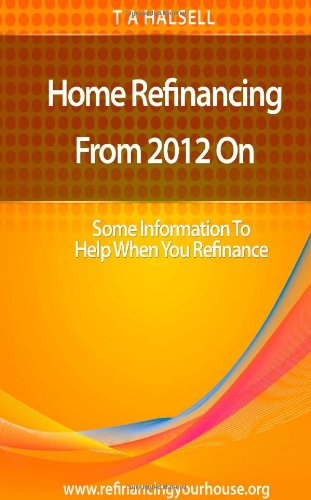 9781475110005: Home Refinancing From 2012 On: Some Information to Help When You Refinance