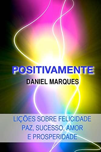 Positivamente: Licoes Sobre Felicidade, Paz, Sucesso, Amor: Daniel Marques