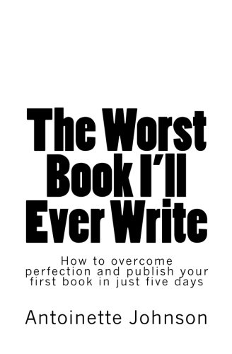 9781475124781: The Worst Book I'll Ever Write: How to overcome perfection and publish your first book in just five days