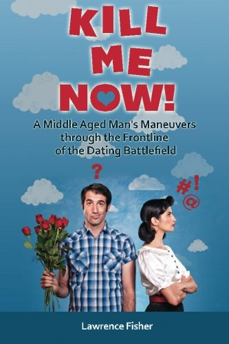 9781475141719: Kill Me Now!: A Middle Aged Man's Maneuvers through the Frontlines of the Dating Battlefield