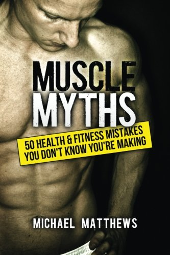 9781475143775: Muscle Myths: 50 Health & Fitness Mistakes You Don't Know You're Making (The Build Healthy Muscle Series)