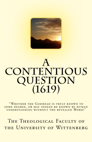 """9781475150421: A Contentious Question (1619): """"Whether the Godhead is truly known to some degree, or may indeed be known by human understanding without the revealed Word?"""""""