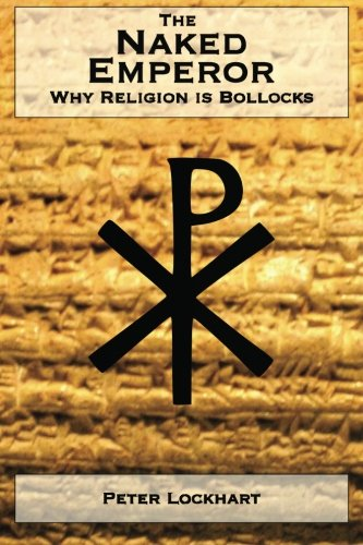 The Naked Emperor : Why Religion is Bollocks: Peter Lockhart