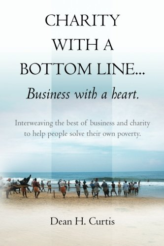 9781475182118: Charity with a Bottom line...Business with a heart.: Interweaving the best of business and charity to help people solve their own poverty. (Volume 1)