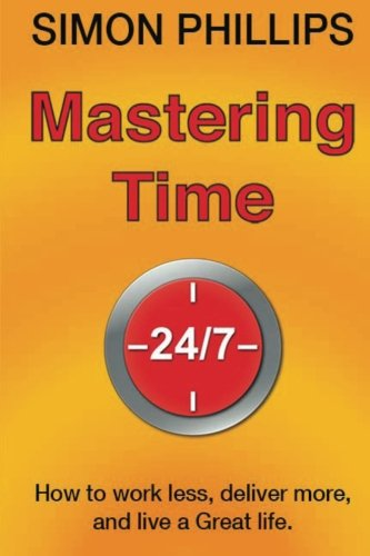 9781475188547: Mastering Time 24/7: how to work less, deliver more and live a Great life