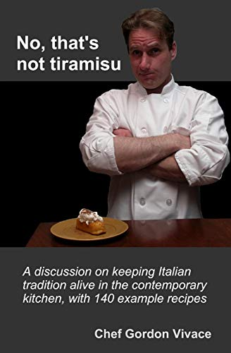 9781475189735: No, that's not Tiramisu: A discussion of Italian cooking principles and keeping tradition alive in the contemporary kitchen, with 140 example recipes included. (Volume 1)