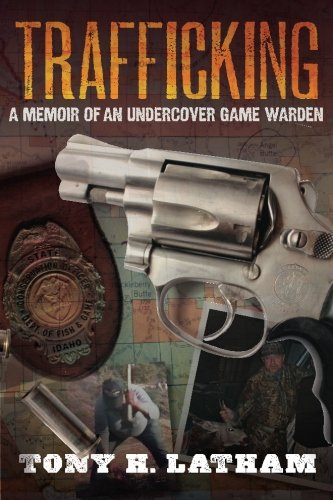 TRAFFICKING, A Memoir of an Undercover Game Warden: Latham, Tony H.