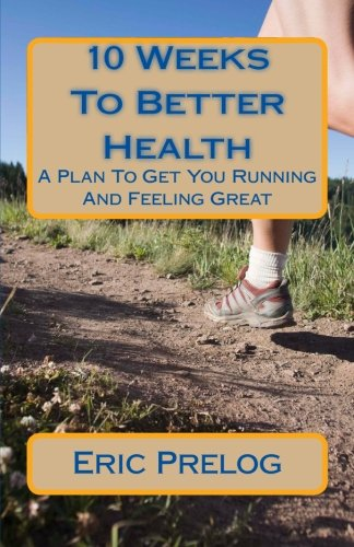 10 Weeks To Better Health: A Plan To Get You Running And Feeling Great: Prelog, Eric