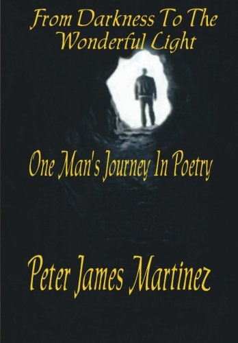 From Darkness To The Wonderful Light: One Man's Journey in Poetry (Volume 1): Martinez, Peter ...