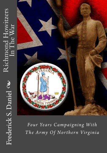 Richmond Howitzers In The War: Four Years Campaigning With The Army Of Northern Virginia: Daniel, ...