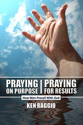 Praying On Purpose - Praying For Results: How Men Prevail With God: Ken Raggio