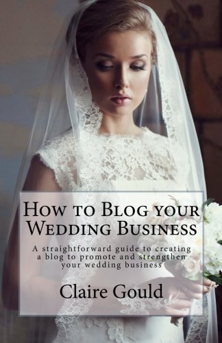 9781475262735: How to Blog your Wedding Business: A straightforward guide to creating a blog to promote and strengthen your wedding business
