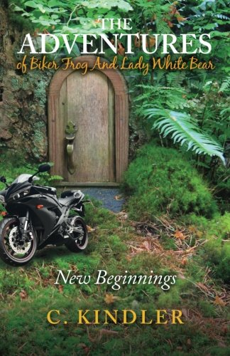 The Adventures of Biker Frog and Lady White Bear: New Beginnings: Kindler, C.