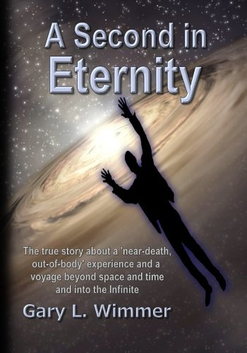 A Second in Eternity: A 'near-death, out: Gary L. Wimmer