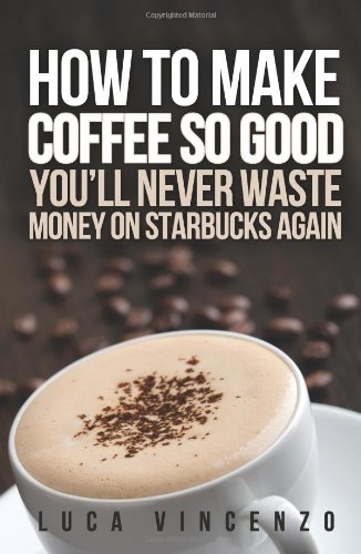 9781475280326: How to Make Coffee So Good You'll Never Waste Money on Starbucks Again
