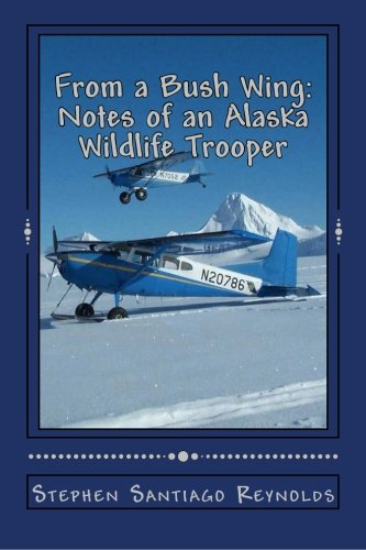 From a Bush Wing: Notes of an Alaska Wildlife Trooper: Stephen Santiago Reynolds