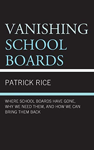 Vanishing School Boards: Where School Boards Have Gone, Why We Need Them, and How We Can Bring Them...