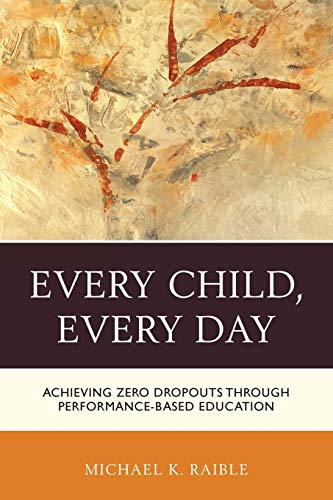 Every Child, Every Day: Achieving Zero Dropouts Through Performance-Based Education: Michael K. ...