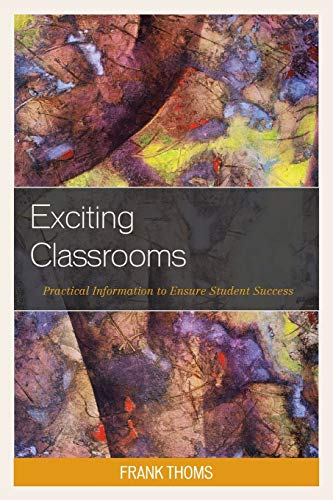 Exciting Classrooms: Practical Information to Ensure Student Success: Frank Thoms