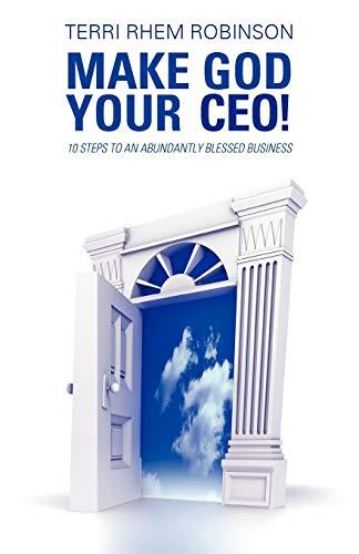 Make God Your C.E.O 10 Steps to an Abundantly Blessed Business: Terri Rhem Robinson