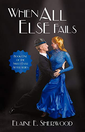 When All Else Fails Book One of the Sweet Ever After Series: Elaine E. Sherwood