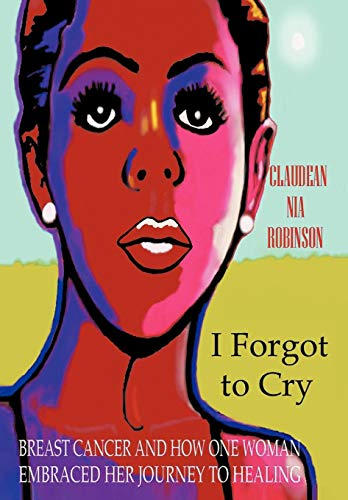 9781475919387: I Forgot to Cry: Breast Cancer and How One Woman Embraced Her Journey to Healing