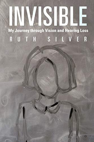 Invisible: My Journey Through Vision and Hearing Loss: Ruth Silver