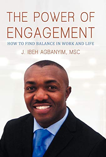 The Power of Engagement How to Find Balance in Work and Life: J. Ibeh Agbanyim MSc