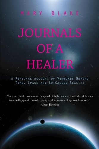 Journals of a Healer: A Personal Account of Ventures Beyond Time, Space and So-Called Reality