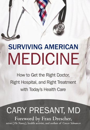 Surviving American Medicine: How to Get the Right Doctor, Right Hospital, and Right Treatment with ...