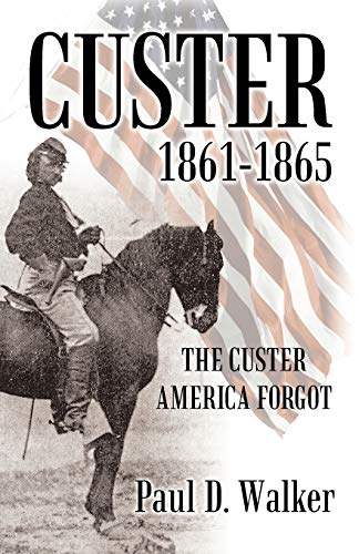 Custer 1861-1865: The Custer America Forgot: Paul D. Walker