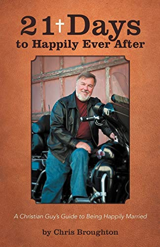 21 Days to Happily Ever After: A Christian Guy's Guide to Being Happily Married: Chris Broughton