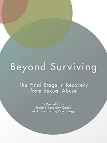 Beyond Surviving: The Final Stage in Recovery from Sexual Abuse: Rachel Grant