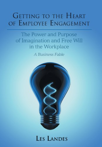 Getting to the Heart of Employee Engagement: The Power and Purpose of Imagination and Free Will in ...