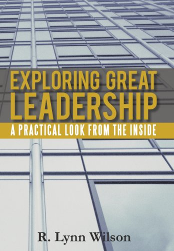 Exploring Great Leadership: A Practical Look from the Inside: R. Lynn Wilson