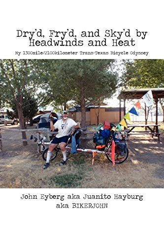 Dryd, Fryd, and Skyd by Headwinds and Heat: My Trans-Texas Bicycle Odyssey: JOHN EYBERG
