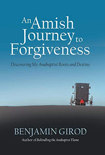 An Amish Journey to Forgiveness: Discovering My Anabaptist Roots and Destiny: Girod, Benjamin