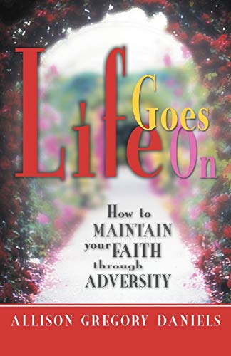 Life Goes On How to Maintain Your Faith through Adversity: Allison Gregory Daniels
