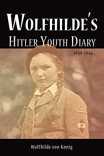 Wolfhilde's Hitler Youth Diary 1939-1946: Wolfhilde von König