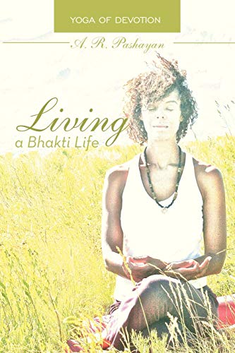 Living a Bhakti Life: Yoga of Devotion: A R Pashayan