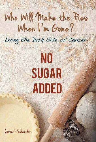Who Will Make the Pies When Im Gone?: Living the Dark Side of Cancer (No Sugar Added): Jamie C. ...