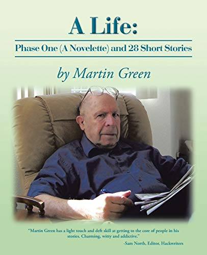 A Life: Phase One (a Novelette) and 28 Short Stories: MARTIN GREEN