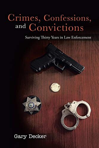 Crimes, Confessions, and Convictions Surviving Thirty Years in Law Enforcement: Gary Decker