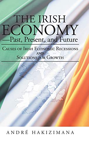 9781475991734: The Irish Economy-Past, Present, and Future: Causes of Irish Economic Recessions and Solutions for Growth