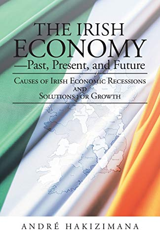 9781475991741: The Irish Economy-Past, Present, and Future: Causes of Irish Economic Recessions and Solutions for Growth