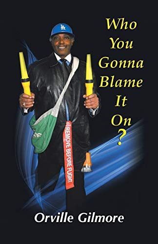 Who You Gonna Blame It On Who You Gonna Blame It on This Time: Orville Gilmore Jr.