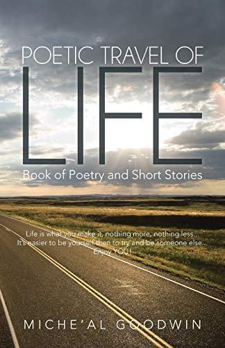 Poetic Travel of Life: Book of Poetry and Short Stories: Goodwin, Miche'al