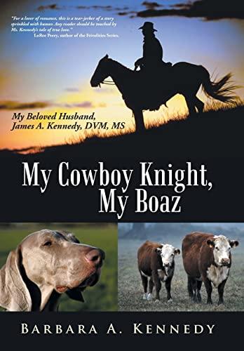 My Cowboy Knight, My Boaz: My Beloved Husband, James A. Kennedy, DVM, MS: Barbara a. Kennedy