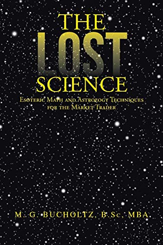 The Lost Science: Esoteric Math and Astrology Techniques for the Market Trader: Bucholtz, M. G.